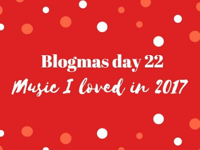 Music I loved in 2017 | BLOGMAS DAY 23