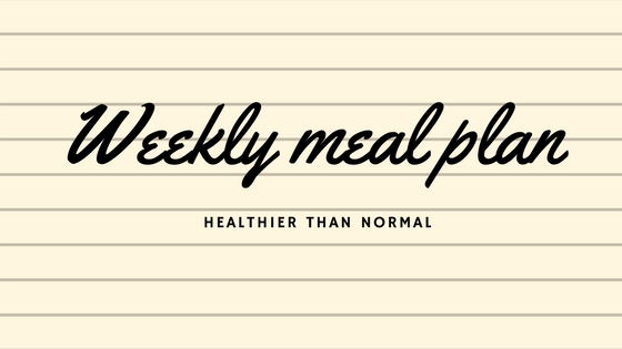Weekly Meal Plan | Healthier than normal